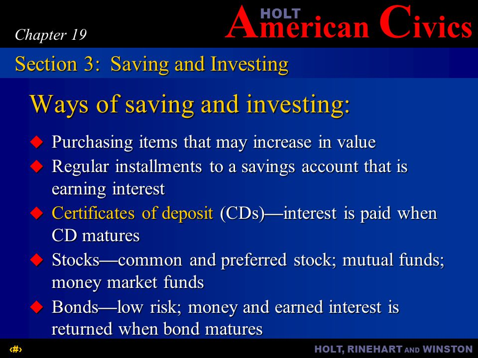 A merican C ivicsHOLT HOLT, RINEHART AND WINSTON12 Chapter 19 Ways of saving and investing:  Purchasing items that may increase in value  Regular installments to a savings account that is earning interest  Certificates of deposit (CDs)—interest is paid when CD matures  Stocks—common and preferred stock; mutual funds; money market funds  Bonds—low risk; money and earned interest is returned when bond matures Section 3:Saving and Investing