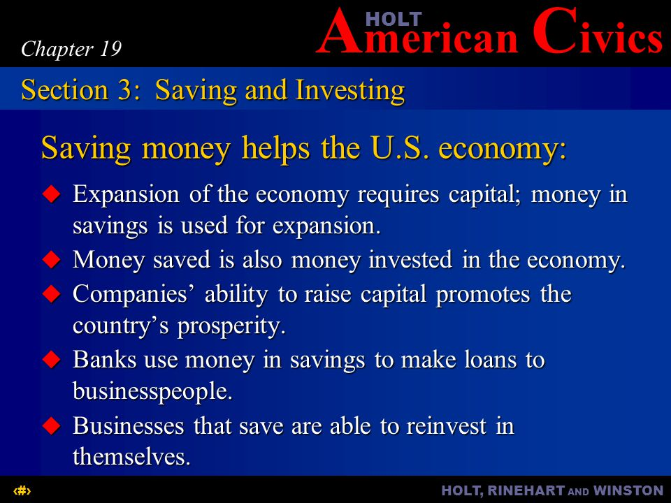 A merican C ivicsHOLT HOLT, RINEHART AND WINSTON13 Chapter 19 Saving money helps the U.S. economy:  Expansion of the economy requires capital; money