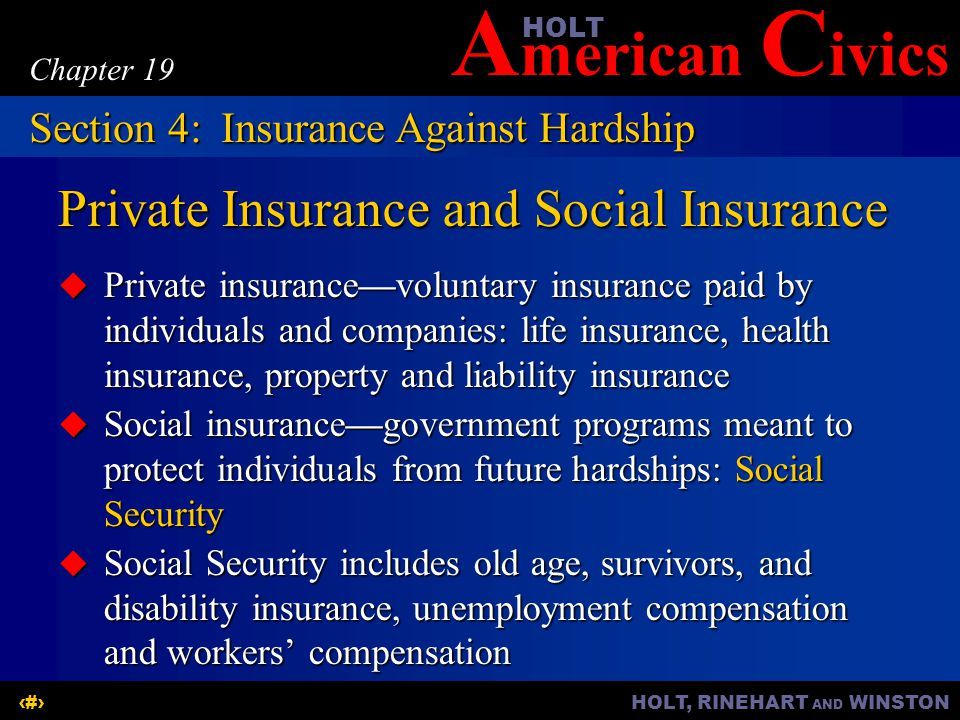 A merican C ivicsHOLT HOLT, RINEHART AND WINSTON16 Chapter 19 Private Insurance and Social Insurance  Private insurance—voluntary insurance paid by i