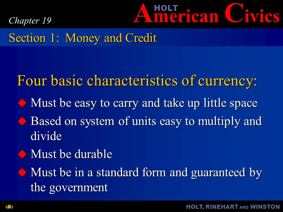 A merican C ivicsHOLT HOLT, RINEHART AND WINSTON3 Chapter 19 Four basic characteristics of currency:  Must be easy to carry and take up little space  Based on system of units easy to multiply and divide  Must be durable  Must be in a standard form and guaranteed by the government Section 1:Money and Credit