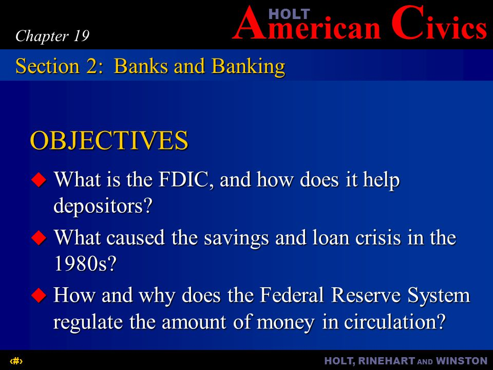 A merican C ivicsHOLT HOLT, RINEHART AND WINSTON7 Chapter 19 The FDIC:  FDIC—Federal Deposit Insurance Corporation  A government agency  Insures accounts in commercial and savings banks for up to $100,000 Section 2:Banks and Banking