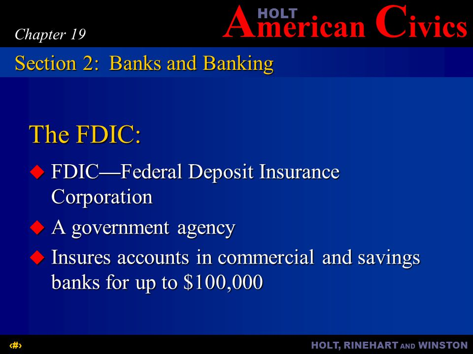 A merican C ivicsHOLT HOLT, RINEHART AND WINSTON7 Chapter 19 The FDIC:  FDIC—Federal Deposit Insurance Corporation  A government agency  Insures accounts in commercial and savings banks for up to $100,000 Section 2:Banks and Banking