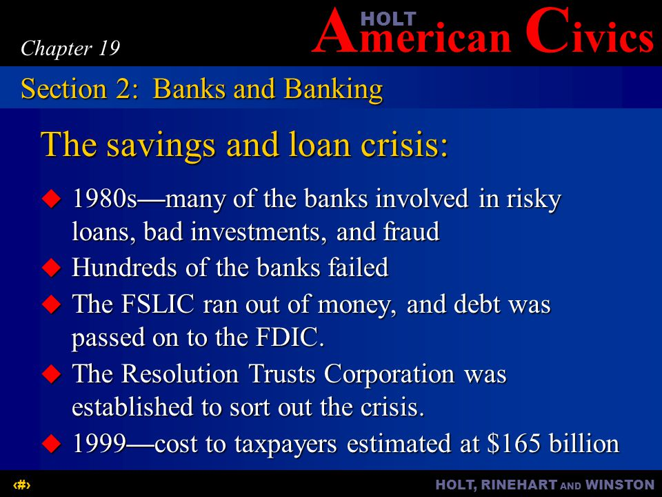 A merican C ivicsHOLT HOLT, RINEHART AND WINSTON8 Chapter 19 The savings and loan crisis:  1980s—many of the banks involved in risky loans, bad investments, and fraud  Hundreds of the banks failed  The FSLIC ran out of money, and debt was passed on to the FDIC.