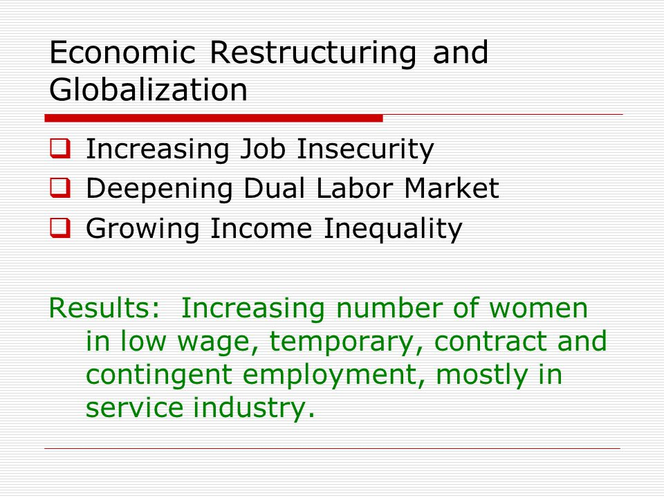 Economic Restructuring and Globalization  Increasing Job Insecurity  Deepening Dual Labor Market  Growing Income Inequality Results: Increasing number of women in low wage, temporary, contract and contingent employment, mostly in service industry.
