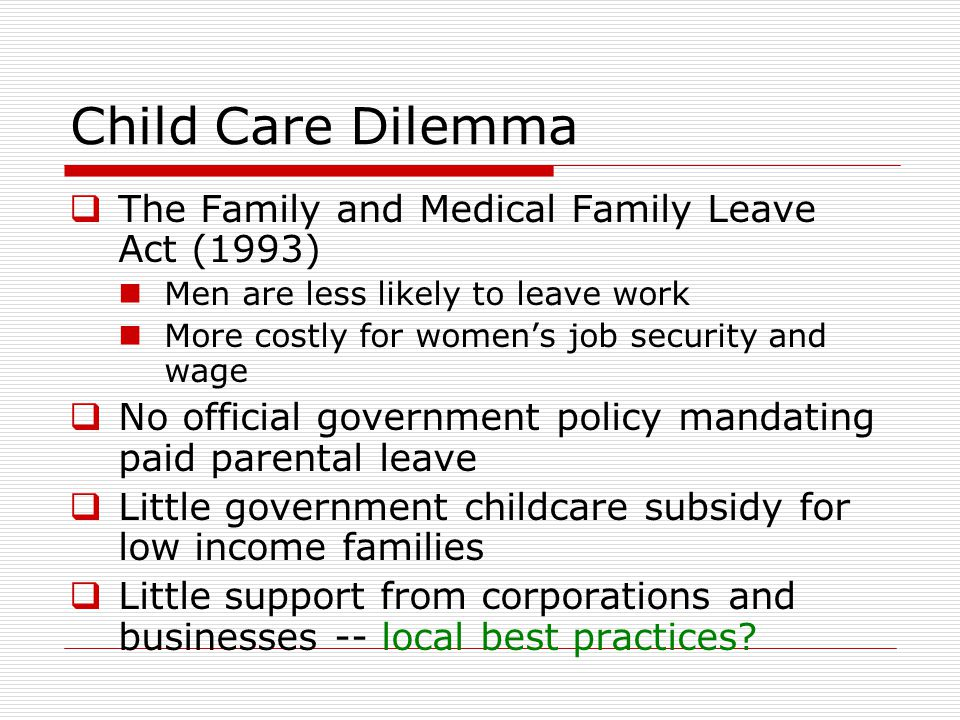 Child Care Dilemma  The Family and Medical Family Leave Act (1993) Men are less likely to leave work More costly for women's job security and wage  No official government policy mandating paid parental leave  Little government childcare subsidy for low income families  Little support from corporations and businesses -- local best practices