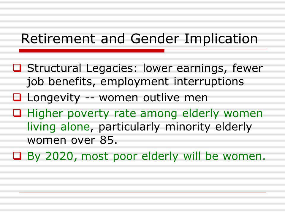 Retirement and Gender Implication  Structural Legacies: lower earnings, fewer job benefits, employment interruptions  Longevity -- women outlive men  Higher poverty rate among elderly women living alone, particularly minority elderly women over 85.