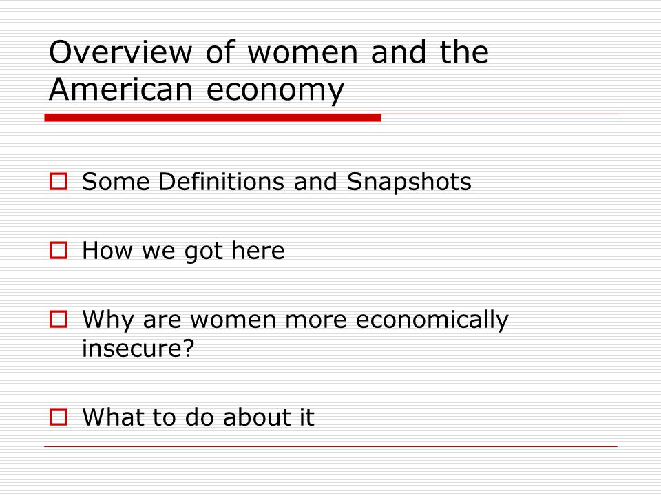 Overview of women and the American economy  Some Definitions and Snapshots  How we got here  Why are women more economically insecure.
