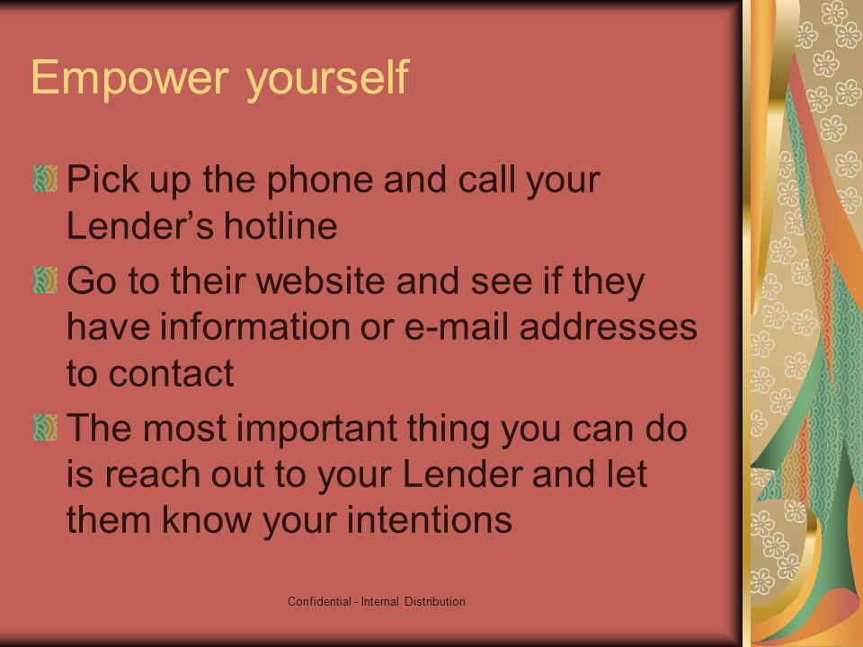 Confidential - Internal Distribution Empower yourself Pick up the phone and call your Lender's hotline Go to their website and see if they have information or e-mail addresses to contact The most important thing you can do is reach out to your Lender and let them know your intentions