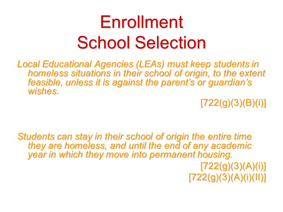 Enrollment School Selection Local Educational Agencies (LEAs) must keep students in homeless situations in their school of origin, to the extent feasible, unless it is against the parent's or guardian's wishes.