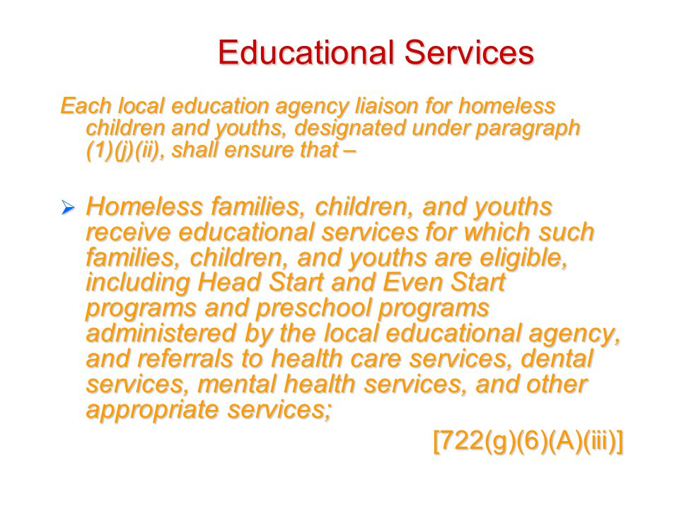 Educational Services Each local education agency liaison for homeless children and youths, designated under paragraph (1)(j)(ii), shall ensure that –  Homeless families, children, and youths receive educational services for which such families, children, and youths are eligible, including Head Start and Even Start programs and preschool programs administered by the local educational agency, and referrals to health care services, dental services, mental health services, and other appropriate services; [722(g)(6)(A)(iii)]