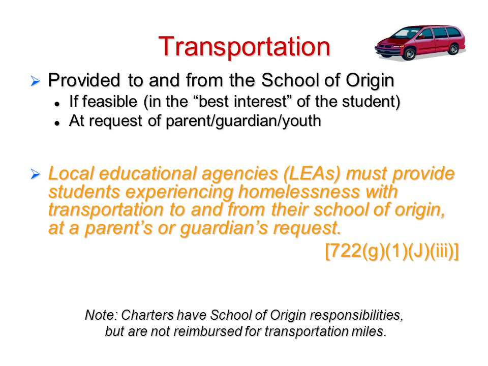 Transportation  Provided to and from the School of Origin If feasible (in the best interest of the student) If feasible (in the best interest of the student) At request of parent/guardian/youth At request of parent/guardian/youth  Local educational agencies (LEAs) must provide students experiencing homelessness with transportation to and from their school of origin, at a parent's or guardian's request.