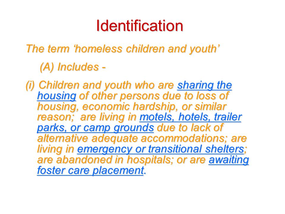 Identification The term 'homeless children and youth' (A) Includes - (i) Children and youth who are sharing the housing of other persons due to loss of housing, economic hardship, or similar reason; are living in motels, hotels, trailer parks, or camp grounds due to lack of alternative adequate accommodations; are living in emergency or transitional shelters; are abandoned in hospitals; or are awaiting foster care placement.