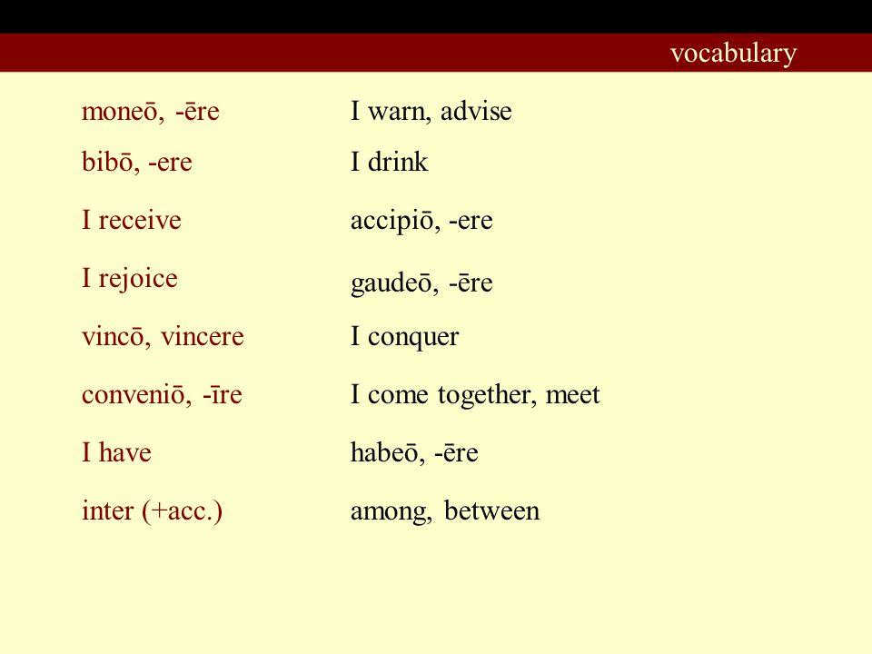 moneō, -ēre I warn, advise bibō, -ere I rejoice I receive vincō, vincere conveniō, -īre I have I drink accipiō, -ere gaudeō, -ēre I conquer I come together, meet habeō, -ēre vocabulary inter (+acc.)among, between