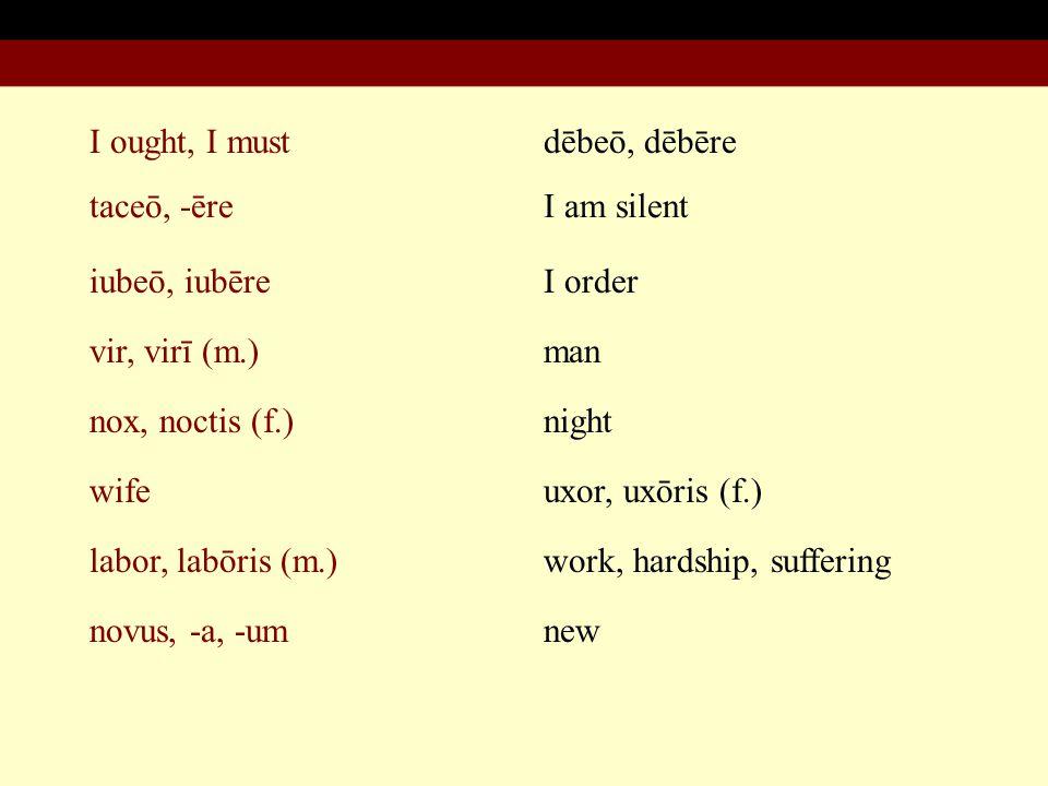 I ought, I must taceō, -ēre iubeō, iubēre vir, virī (m.) nox, noctis (f.) dēbeō, dēbēre I am silent I order man night wife labor, labōris (m.) novus, -a, -um uxor, uxōris (f.) work, hardship, suffering new