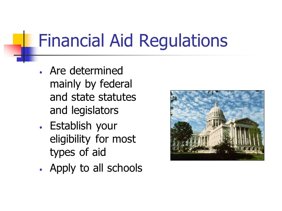 Financial Aid Regulations Are determined mainly by federal and state statutes and legislators Establish your eligibility for most types of aid Apply to all schools