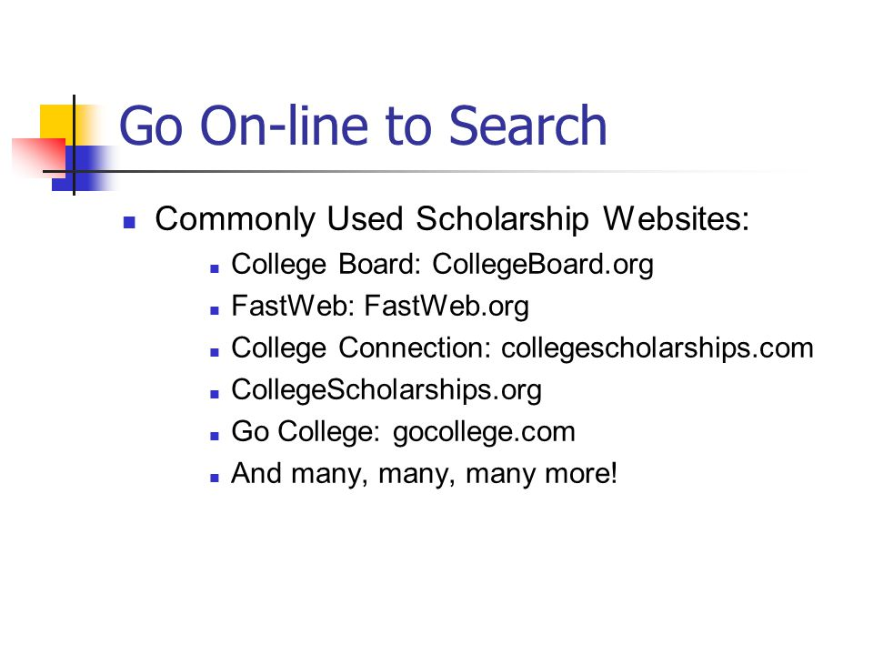 Go On-line to Search Commonly Used Scholarship Websites: College Board: CollegeBoard.org FastWeb: FastWeb.org College Connection: collegescholarships.com CollegeScholarships.org Go College: gocollege.com And many, many, many more!
