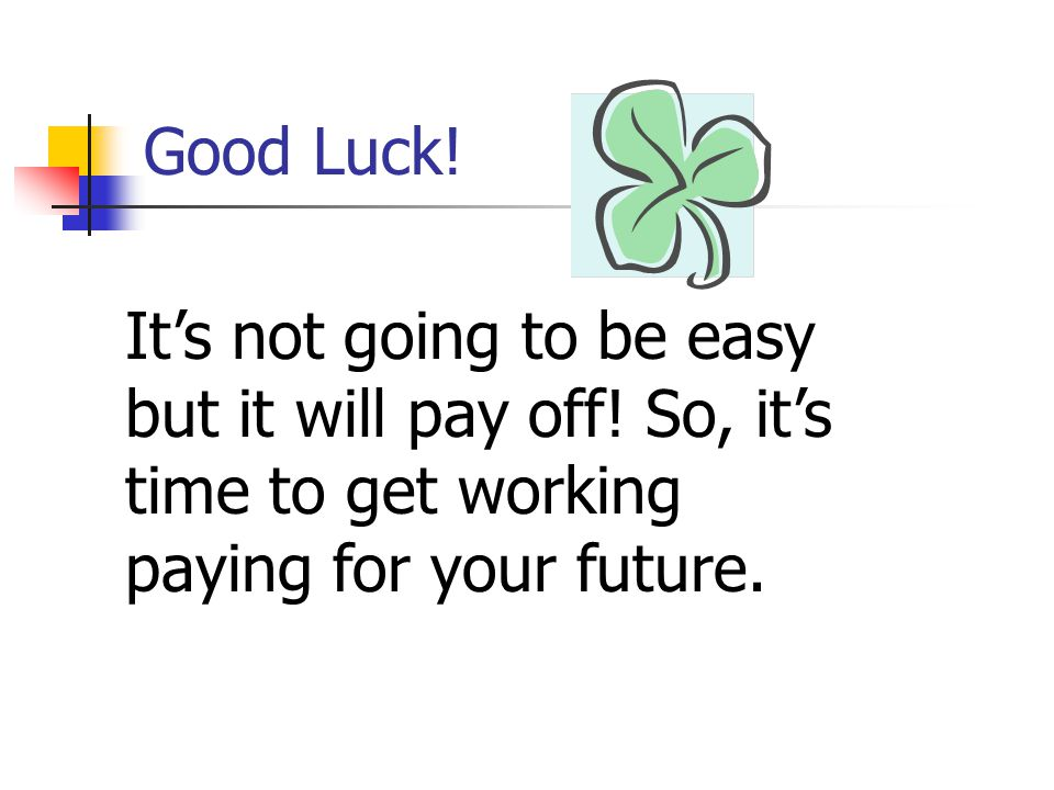 Good Luck. It's not going to be easy but it will pay off.