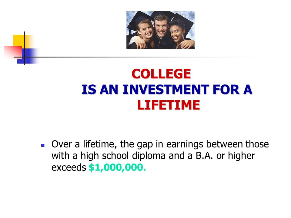 COLLEGE IS AN INVESTMENT FOR A LIFETIME Over a lifetime, the gap in earnings between those with a high school diploma and a B.A.