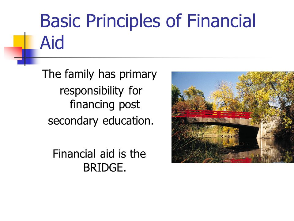 Basic Principles of Financial Aid The family has primary responsibility for financing post secondary education.