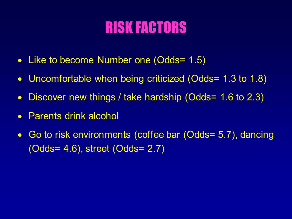 RISK FACTORS  Like to become Number one (Odds= 1.5)  Uncomfortable when being criticized (Odds= 1.3 to 1.8)  Discover new things / take hardship (Odds= 1.6 to 2.3)  Parents drink alcohol  Go to risk environments (coffee bar (Odds= 5.7), dancing (Odds= 4.6), street (Odds= 2.7)