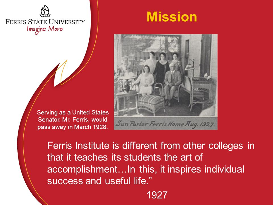 Mission Ferris Institute is different from other colleges in that it teaches its students the art of accomplishment…In this, it inspires individual su
