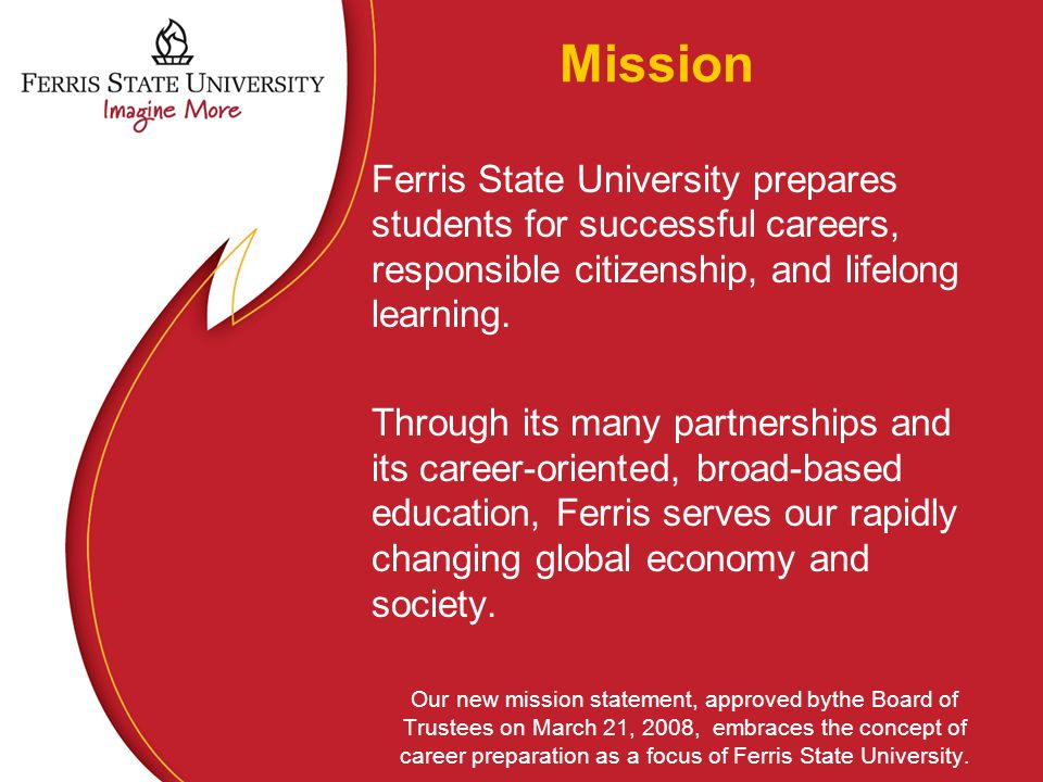 Mission Ferris State University prepares students for successful careers, responsible citizenship, and lifelong learning. Through its many partnership