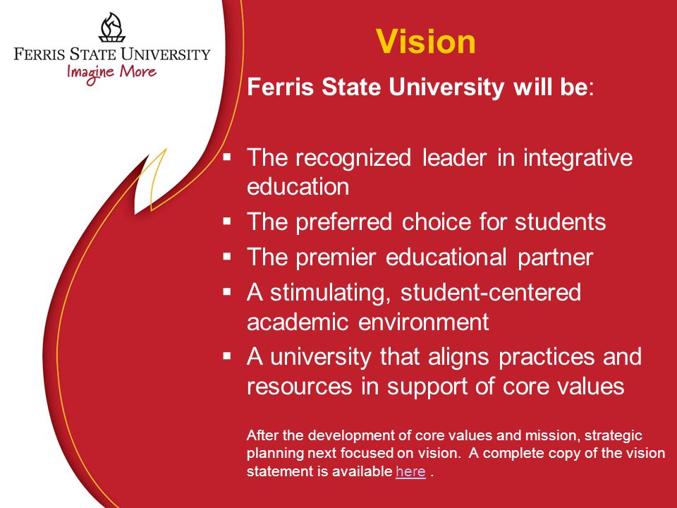 Vision Ferris State University will be:  The recognized leader in integrative education  The preferred choice for students  The premier educational