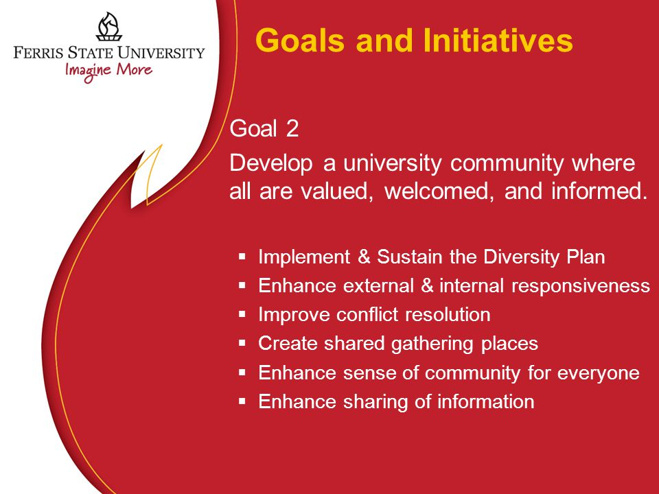 Goals and Initiatives Goal 2 Develop a university community where all are valued, welcomed, and informed.  Implement & Sustain the Diversity Plan  E