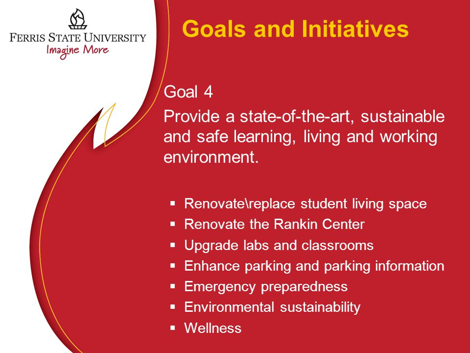 Goals and Initiatives Goal 4 Provide a state-of-the-art, sustainable and safe learning, living and working environment.  Renovate\replace student liv
