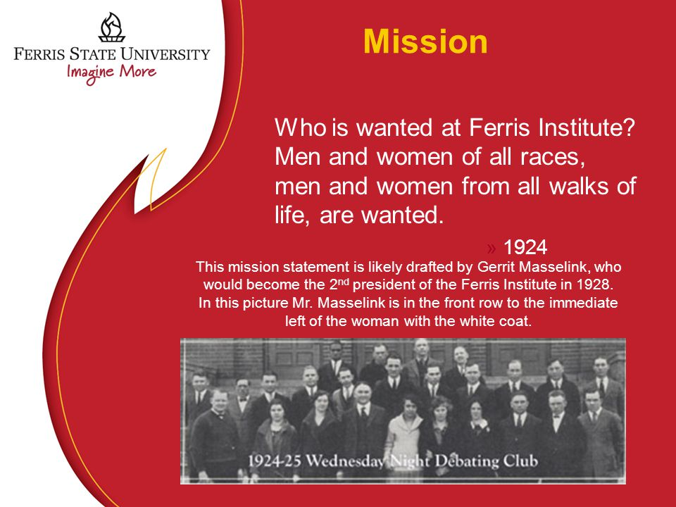 Mission Who is wanted at Ferris Institute? Men and women of all races, men and women from all walks of life, are wanted. »1924 This mission statement