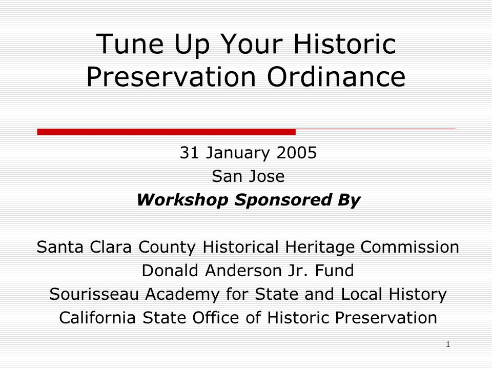 1 Tune Up Your Historic Preservation Ordinance 31 January 2005 San Jose Workshop Sponsored By Santa Clara County Historical Heritage Commission Donald Anderson Jr.