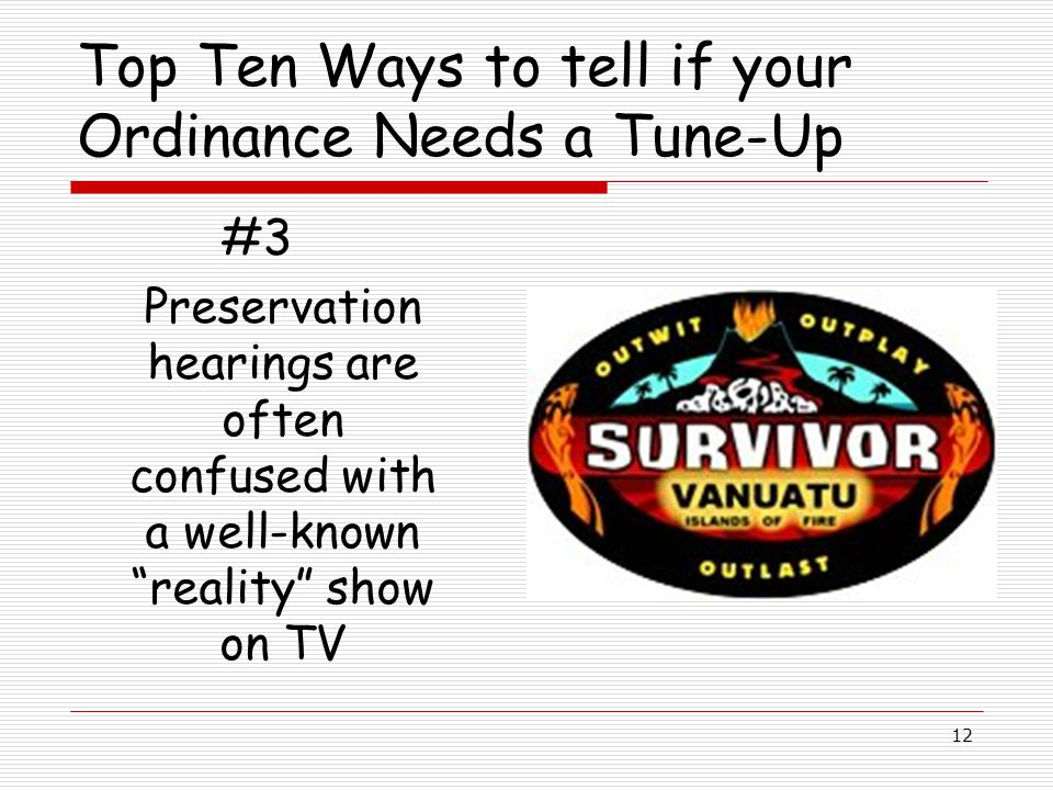12 Top Ten Ways to tell if your Ordinance Needs a Tune-Up #3 Preservation hearings are often confused with a well-known reality show on TV