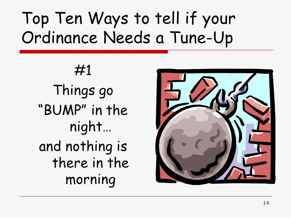 14 Top Ten Ways to tell if your Ordinance Needs a Tune-Up #1 Things go BUMP in the night… and nothing is there in the morning