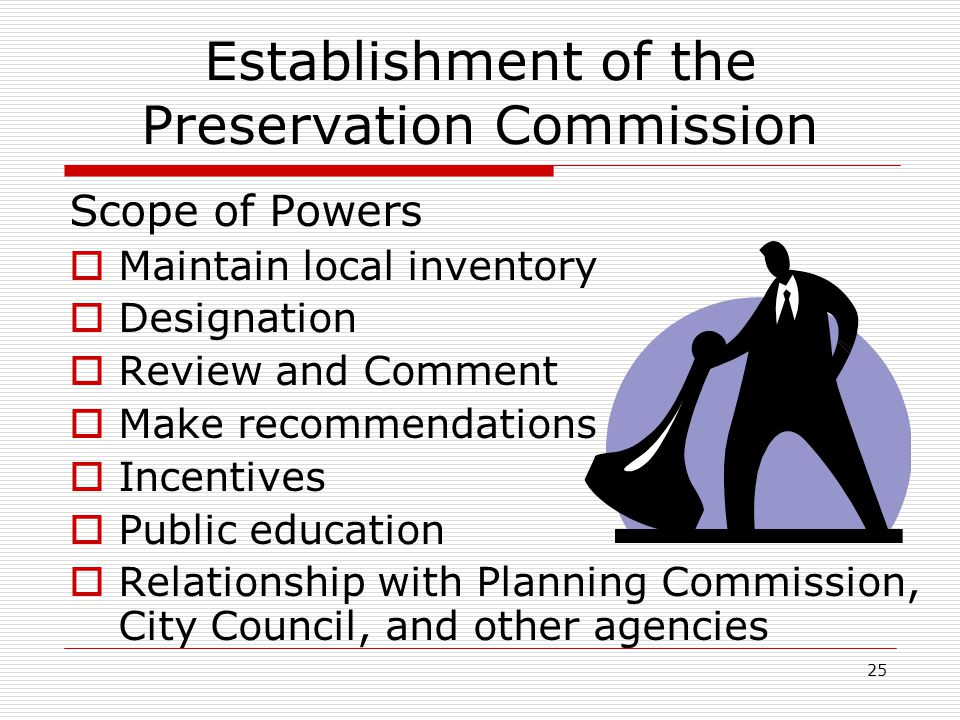 25 Establishment of the Preservation Commission Scope of Powers  Maintain local inventory  Designation  Review and Comment  Make recommendations  Incentives  Public education  Relationship with Planning Commission, City Council, and other agencies