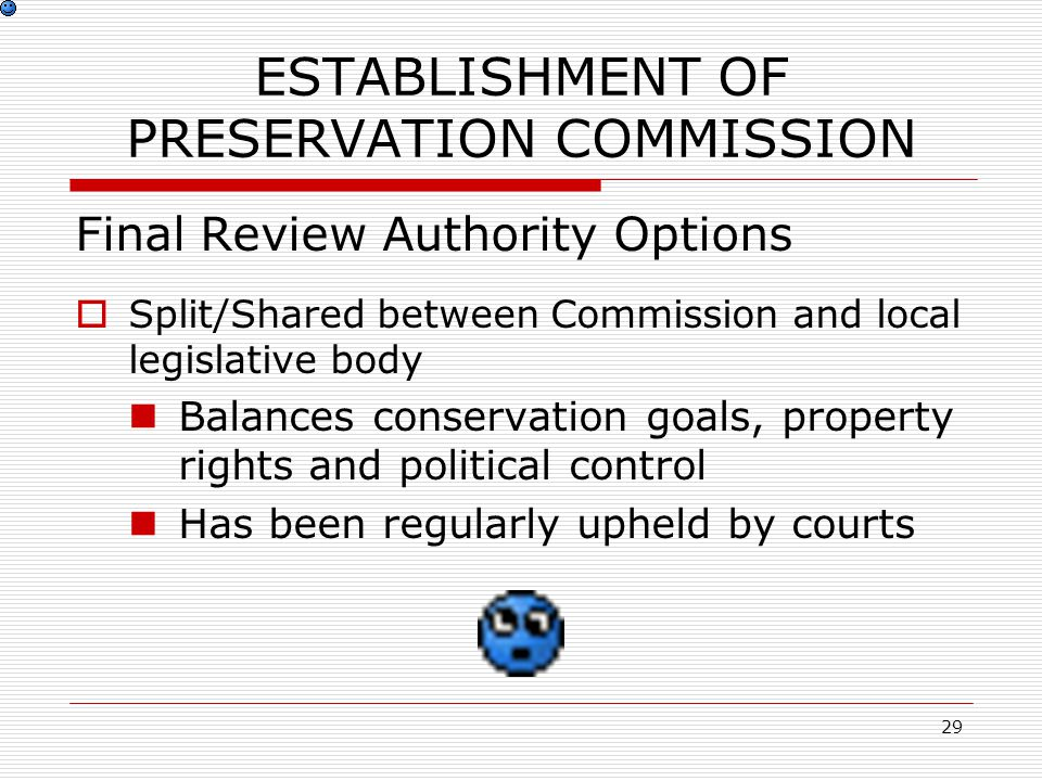 29 ESTABLISHMENT OF PRESERVATION COMMISSION Final Review Authority Options  Split/Shared between Commission and local legislative body Balances conservation goals, property rights and political control Has been regularly upheld by courts