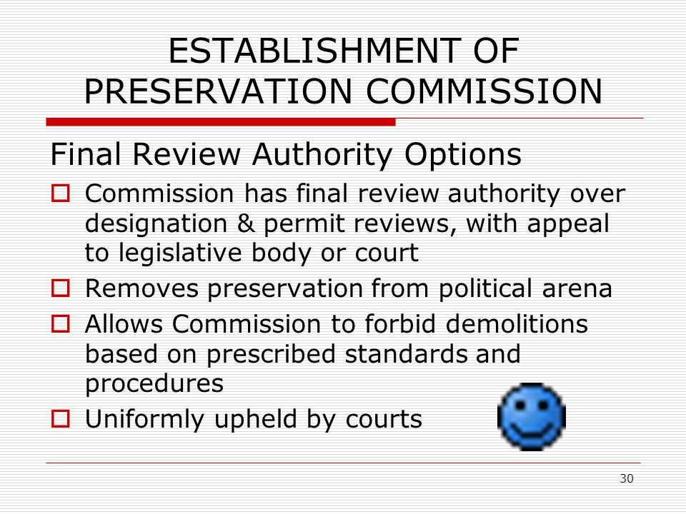 30 ESTABLISHMENT OF PRESERVATION COMMISSION Final Review Authority Options  Commission has final review authority over designation & permit reviews, with appeal to legislative body or court  Removes preservation from political arena  Allows Commission to forbid demolitions based on prescribed standards and procedures  Uniformly upheld by courts