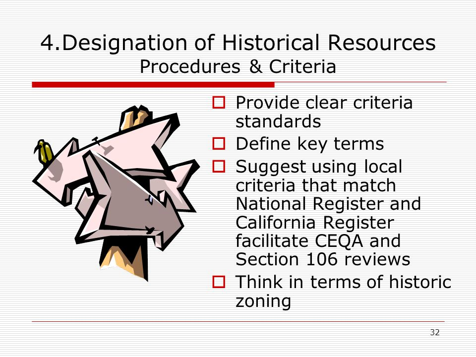 32 4.Designation of Historical Resources Procedures & Criteria  Provide clear criteria standards  Define key terms  Suggest using local criteria that match National Register and California Register facilitate CEQA and Section 106 reviews  Think in terms of historic zoning
