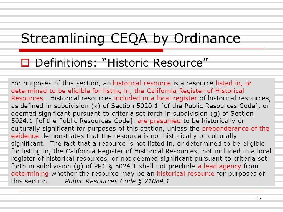 49 Streamlining CEQA by Ordinance  Definitions: Historic Resource For purposes of this section, an historical resource is a resource listed in, or determined to be eligible for listing in, the California Register of Historical Resources.