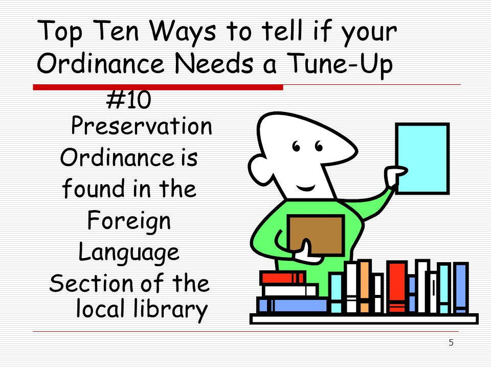 5 Top Ten Ways to tell if your Ordinance Needs a Tune-Up #10 Preservation Ordinance is found in the Foreign Language Section of the local library