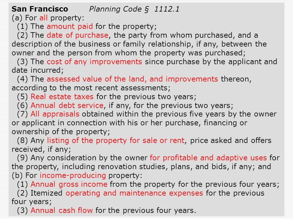54 San Francisco Planning Code § 1112.1 (a) For all property: (1) The amount paid for the property; (2) The date of purchase, the party from whom purchased, and a description of the business or family relationship, if any, between the owner and the person from whom the property was purchased; (3) The cost of any improvements since purchase by the applicant and date incurred; (4) The assessed value of the land, and improvements thereon, according to the most recent assessments; (5) Real estate taxes for the previous two years; (6) Annual debt service, if any, for the previous two years; (7) All appraisals obtained within the previous five years by the owner or applicant in connection with his or her purchase, financing or ownership of the property; (8) Any listing of the property for sale or rent, price asked and offers received, if any; (9) Any consideration by the owner for profitable and adaptive uses for the property, including renovation studies, plans, and bids, if any; and (b) For income-producing property: (1) Annual gross income from the property for the previous four years; (2) Itemized operating and maintenance expenses for the previous four years; (3) Annual cash flow for the previous four years.