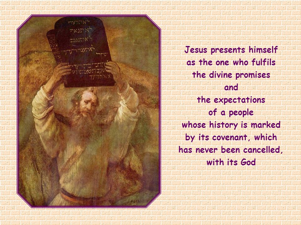 Jesus presents himself as the one who fulfils the divine promises and the expectations of a people whose history is marked by its covenant, which has never been cancelled, with its God