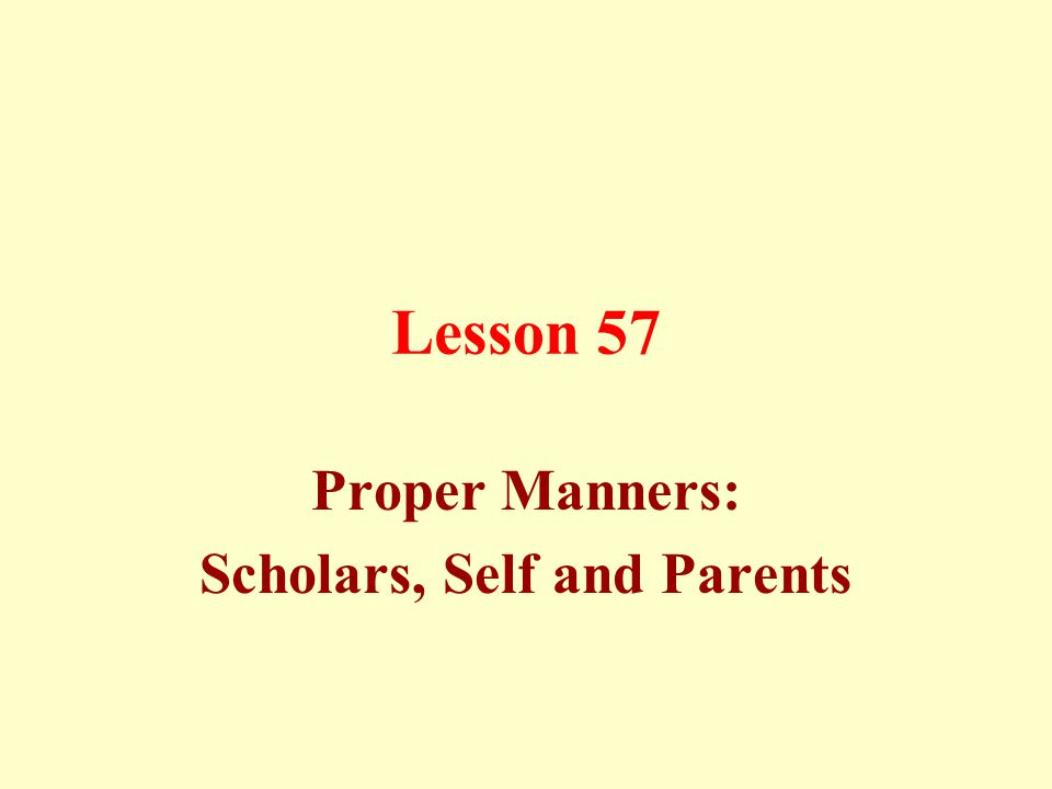 Lesson 57 Proper Manners: Scholars, Self and Parents