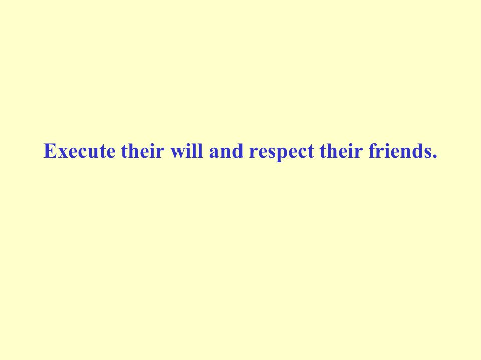 Execute their will and respect their friends.