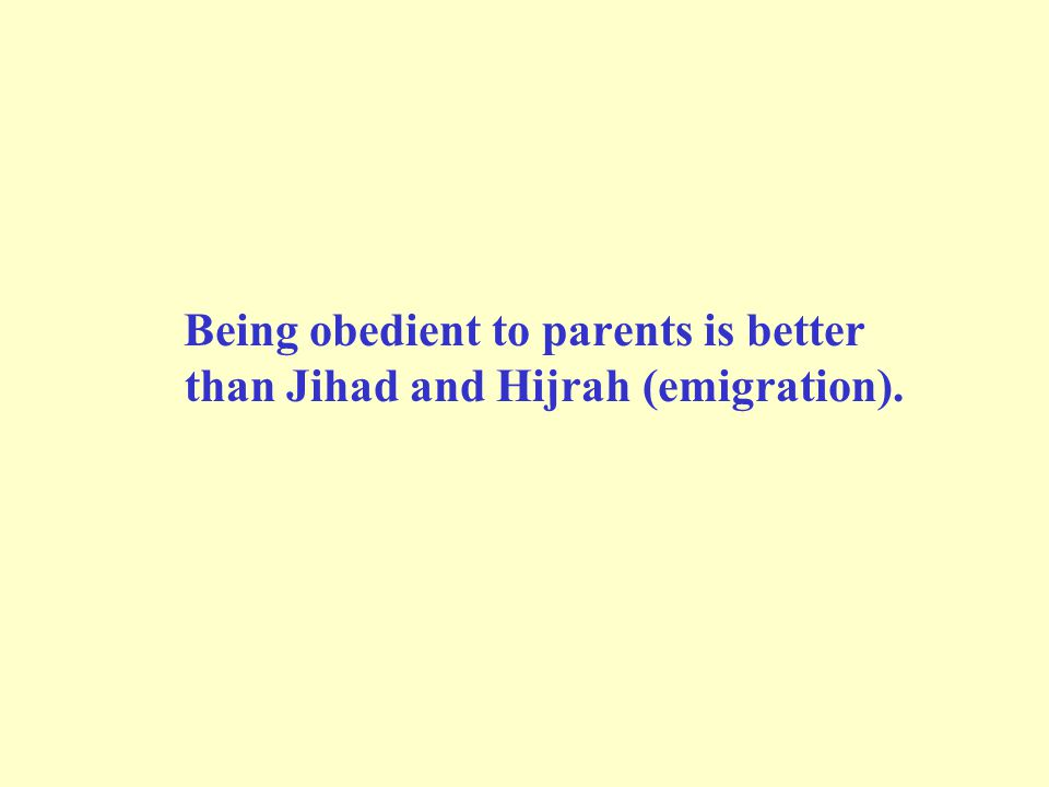 Being obedient to parents is better than Jihad and Hijrah (emigration).