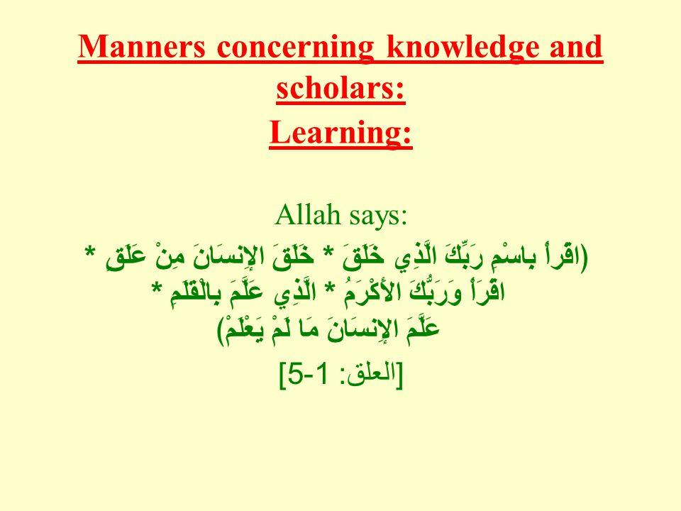 Manners concerning knowledge and scholars: Learning: Allah says: ﴿اقْرأْ بِاسْمِ رَبِّكَ الَّذِي خَلَقَ * خَلَقَ الإِنسَانَ مِنْ عَلَقٍ * اقْرَأْ وَرَبُّكَ الأَكْرَمُ * الَّذِي عَلَّمَ بِالْقَلَمِ * عَلَّمَ الإِنسَانَ مَا لَمْ يَعْلَمْ﴾ [ العلق : 1-5]
