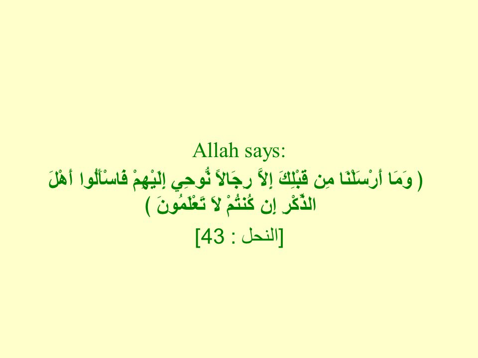 Allah says: ﴿ وَمَا أَرْسَلْنَا مِن قَبْلِكَ إِلاَّ رِجَالاً نُّوحِي إِلَيْهِمْ فَاسْأَلُوا أَهْلَ الذِّكْرِ إِن كُنتُمْ لاَ تَعْلَمُونَ ﴾ [ النحل : 43]