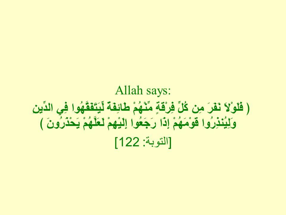 Allah says: ﴿ فَلَوْلاَ نَفَرَ مِن كُلِّ فِرْقَةٍ مِّنْهُمْ طَائِفَةٌ لِّيَتَفَقَّهُوا فِي الدِّينِ وَلِيُنذِرُوا قَوْمَهُمْ إِذَا رَجَعُوا إِلَيْهِمْ لَعَلَّهُمْ يَحْذَرُونَ ﴾ [ التوبة : 122]