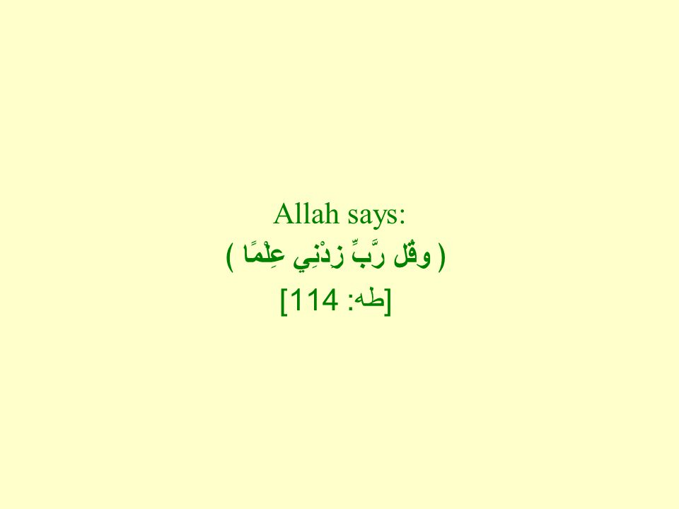 Allah says: ﴿ وقُل رَّبِّ زِدْنِي عِلْمًا ﴾ [ طه : 114]