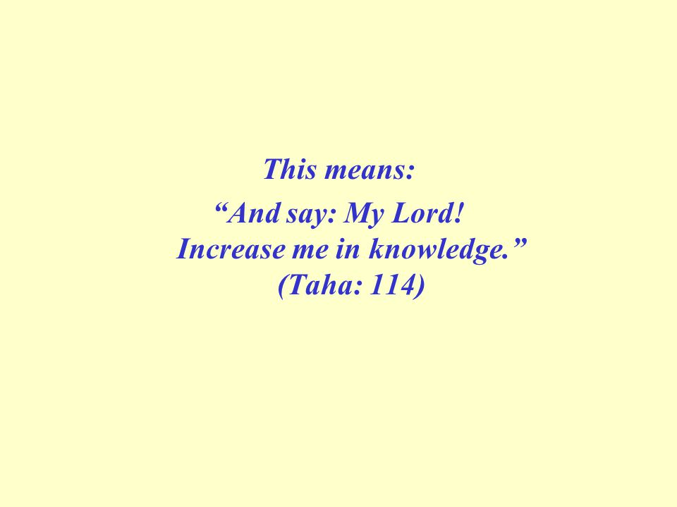 This means: And say: My Lord! Increase me in knowledge. (Taha: 114)