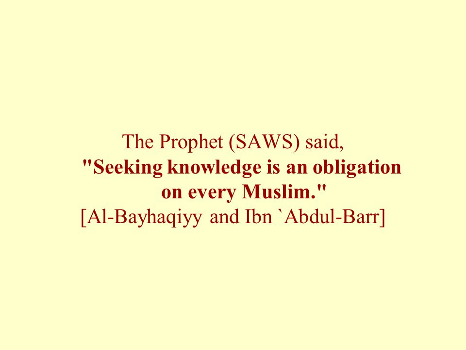The Prophet (SAWS) said, Seeking knowledge is an obligation on every Muslim. [Al-Bayhaqiyy and Ibn `Abdul-Barr]